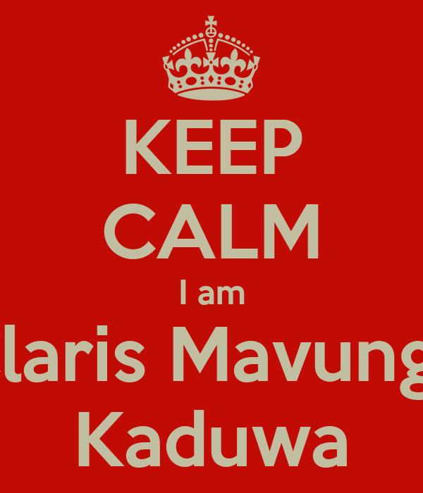 KEEP CALM I am Claris Mavunga Kaduwa