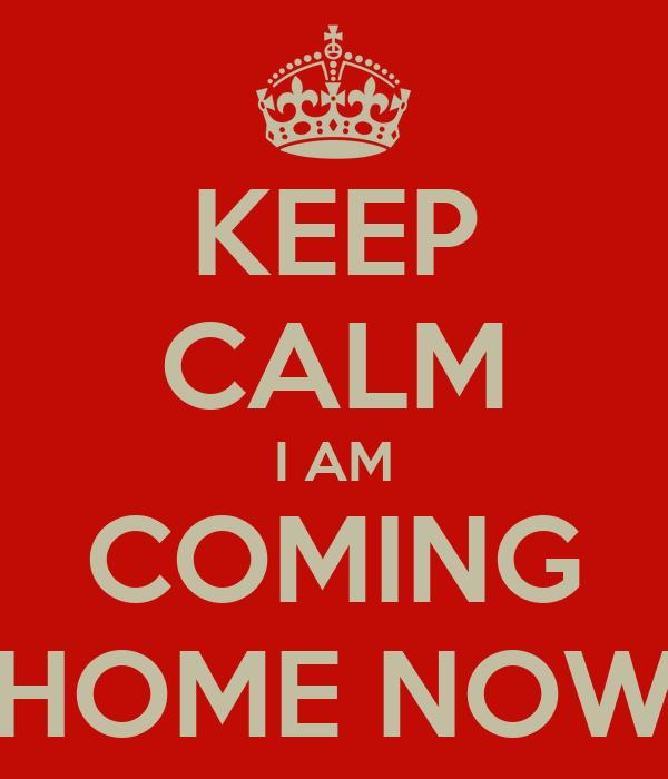 KEEP CALM I AM COMING HOME NOW