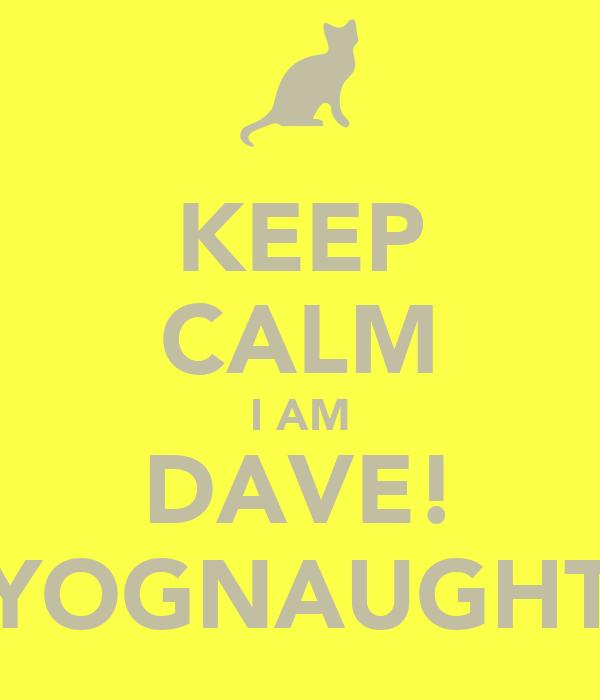 KEEP CALM I AM DAVE! YOGNAUGHT
