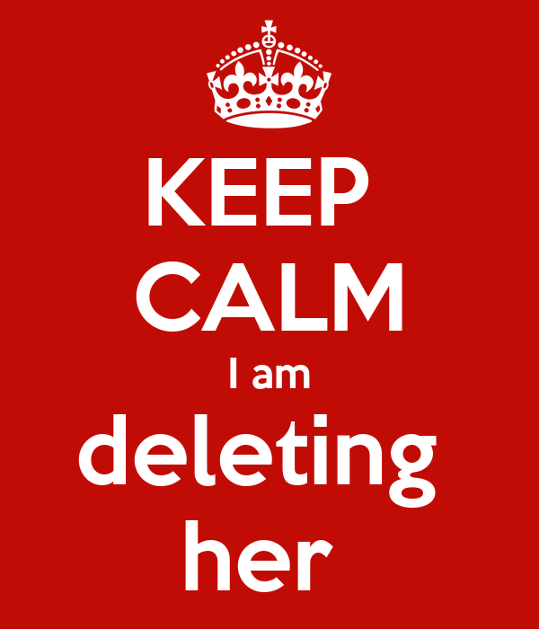 KEEP  CALM I am deleting  her