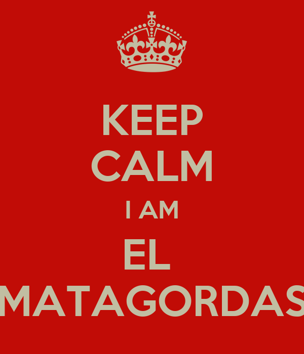KEEP CALM I AM EL  MATAGORDAS