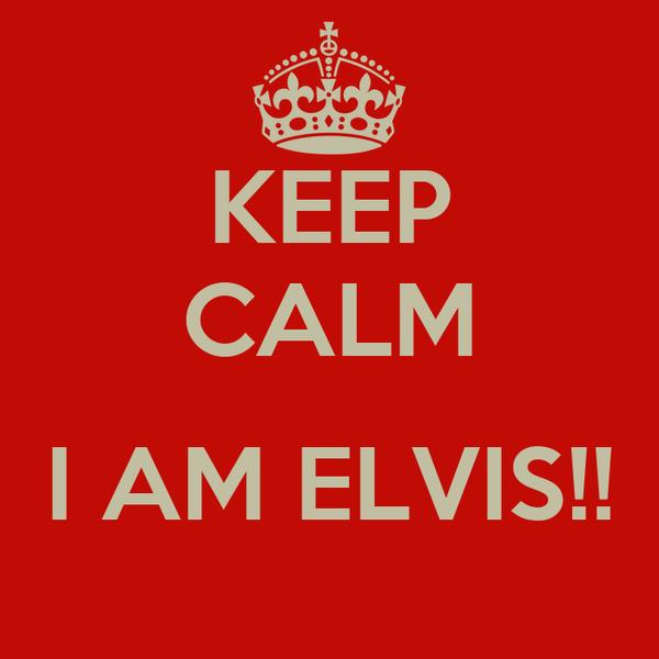 KEEP CALM  I AM ELVIS!!