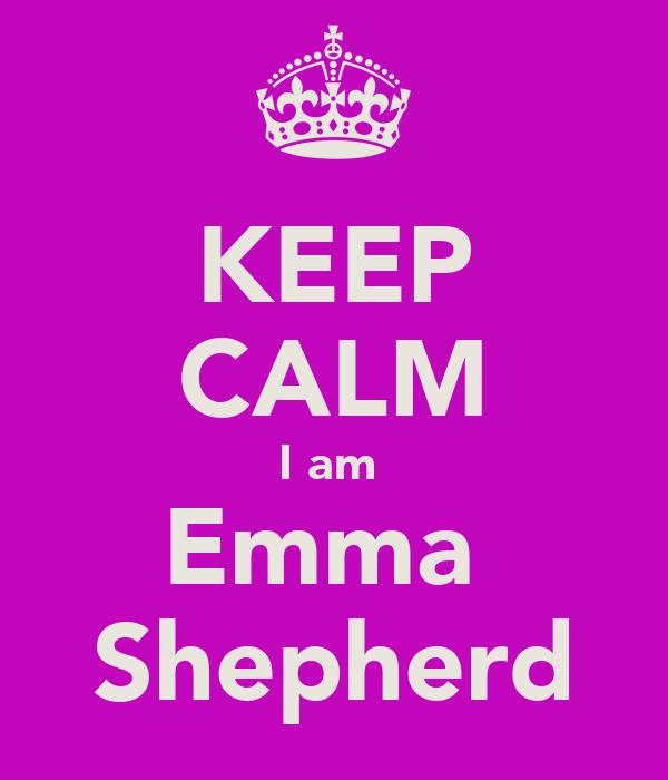 KEEP CALM I am  Emma  Shepherd