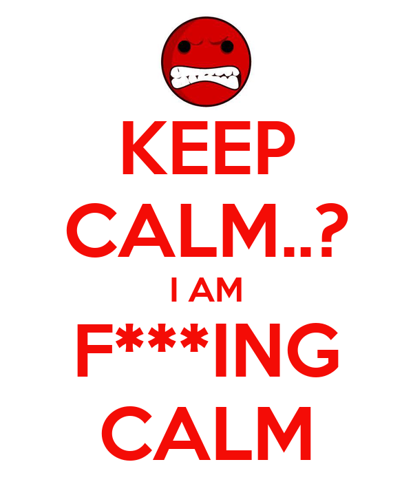KEEP CALM..? I AM F***ING CALM