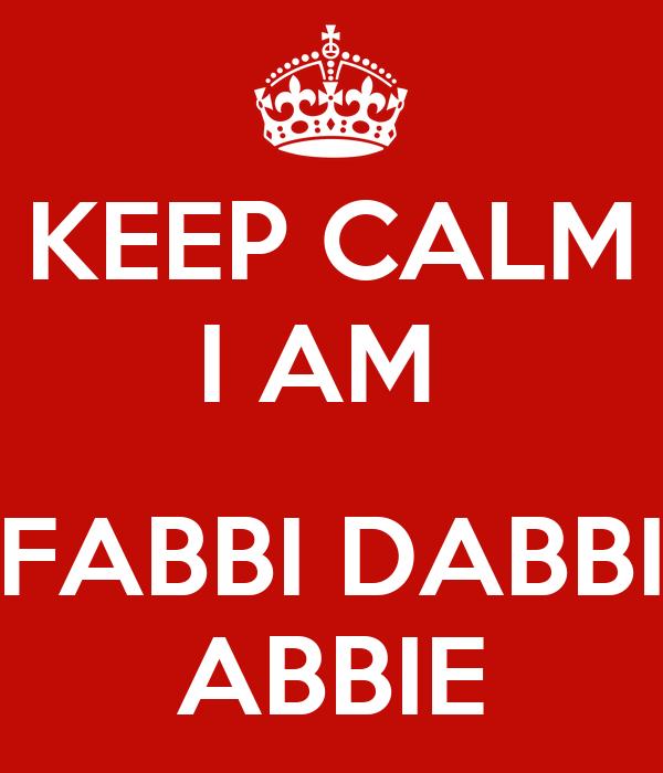 KEEP CALM  I AM    FABBI DABBI ABBIE