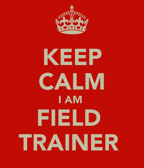 KEEP CALM I AM  FIELD  TRAINER