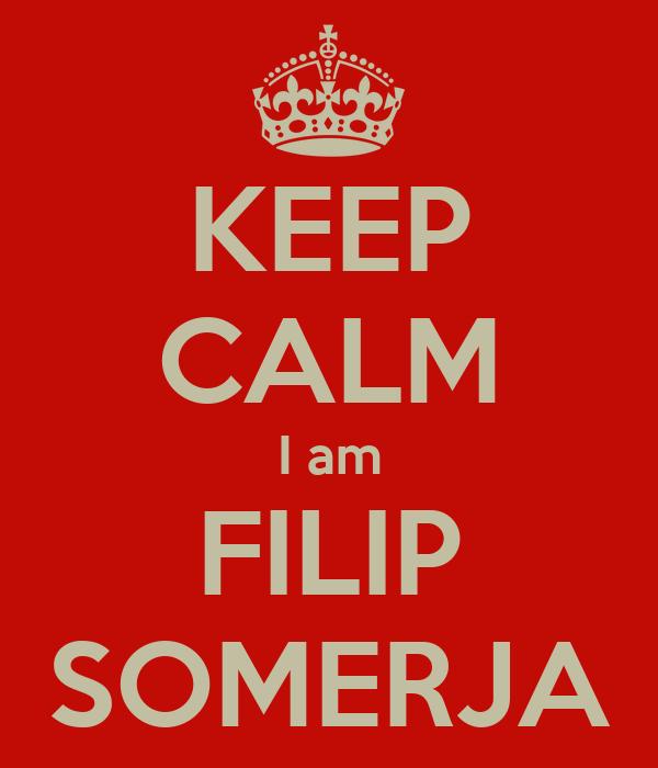 KEEP CALM I am FILIP SOMERJA