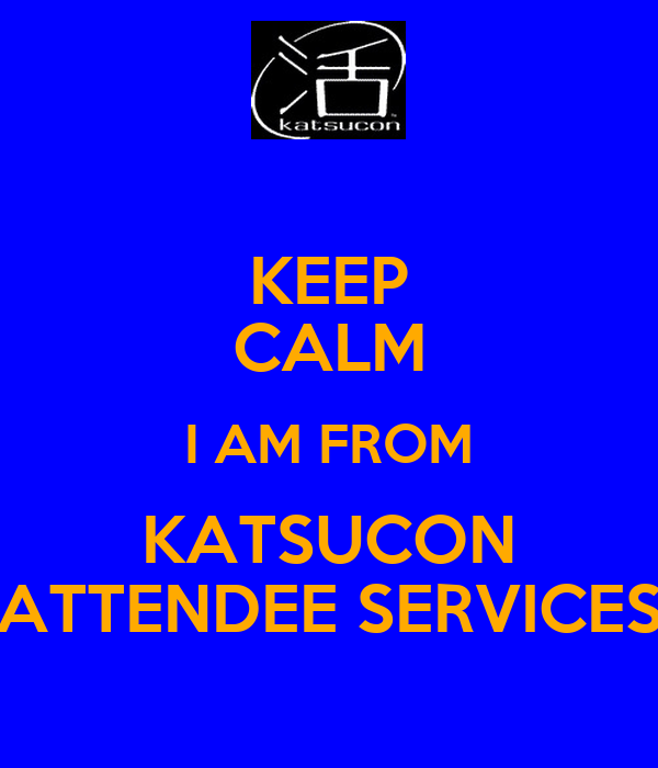 KEEP CALM I AM FROM KATSUCON ATTENDEE SERVICES