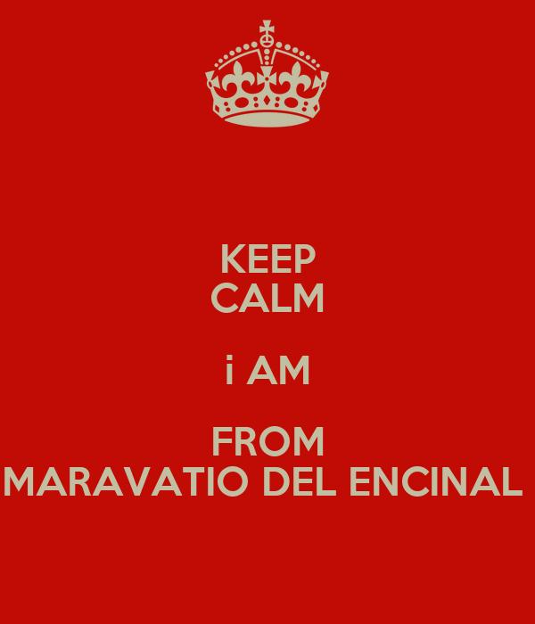 KEEP CALM i AM FROM MARAVATIO DEL ENCINAL