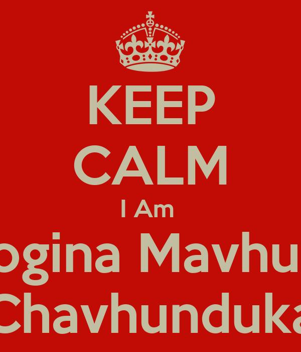 KEEP CALM I Am  Geogina Mavhunga Chavhunduka