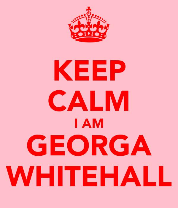 KEEP CALM I AM GEORGA WHITEHALL