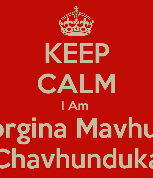 KEEP CALM I Am  Georgina Mavhunga Chavhunduka