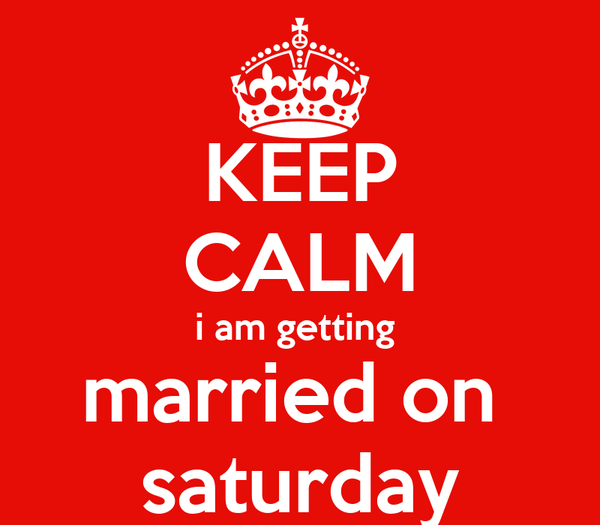 KEEP CALM i am getting  married on  saturday