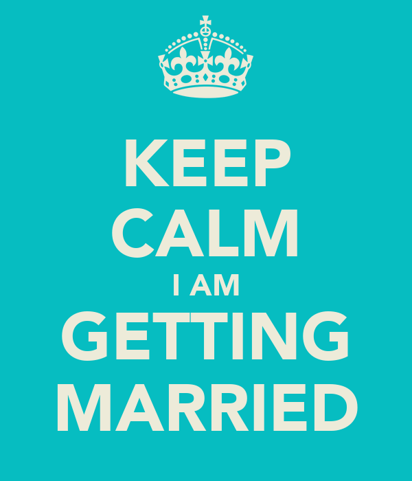 KEEP CALM I AM GETTING MARRIED