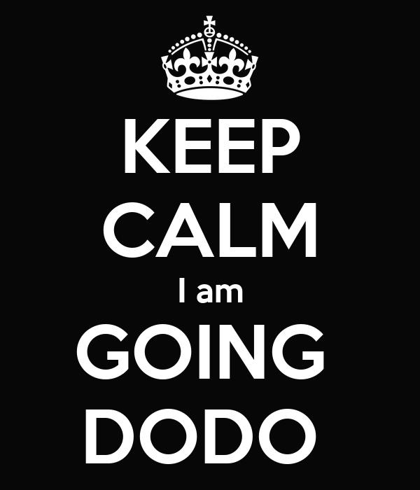 KEEP CALM I am GOING  DODO