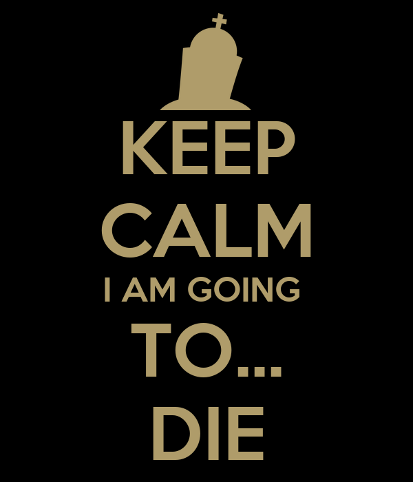 KEEP CALM I AM GOING  TO... DIE