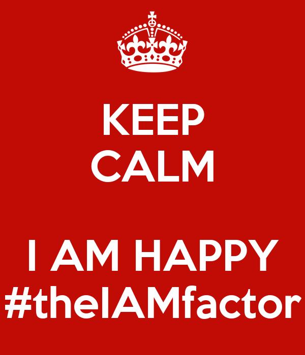 KEEP CALM  I AM HAPPY #theIAMfactor