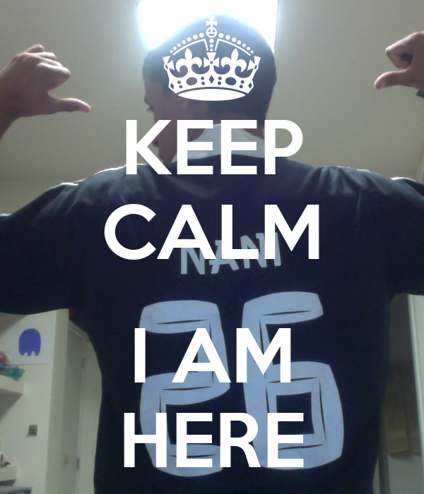 KEEP CALM  I AM HERE