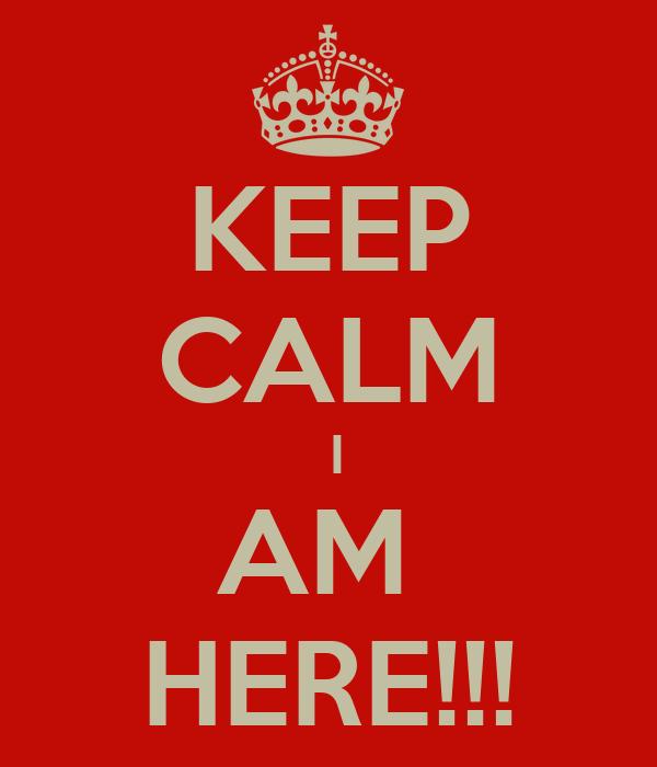 KEEP CALM  I AM  HERE!!!