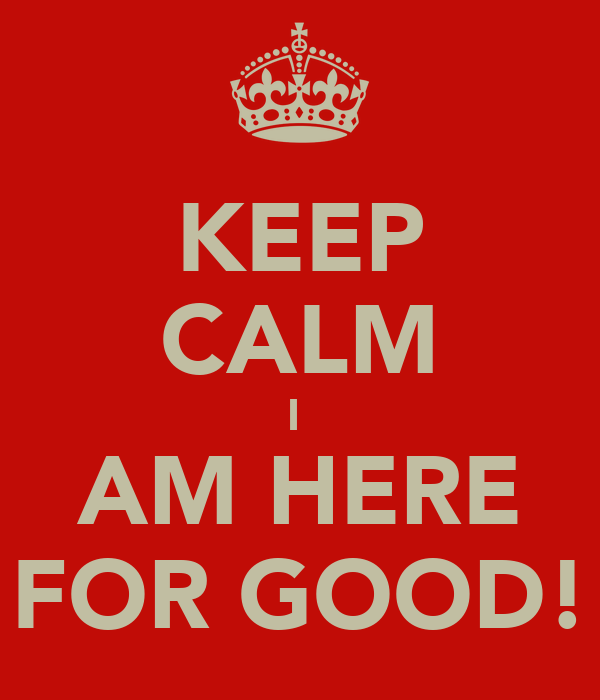 KEEP CALM I  AM HERE FOR GOOD!