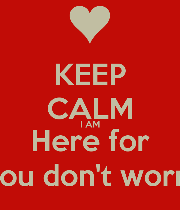 KEEP CALM I AM Here for You don't worry