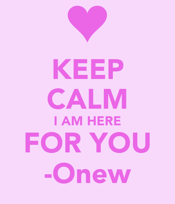 KEEP CALM I AM HERE FOR YOU -Onew