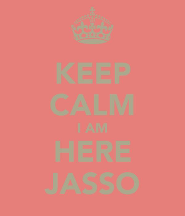 KEEP CALM I AM HERE JASSO