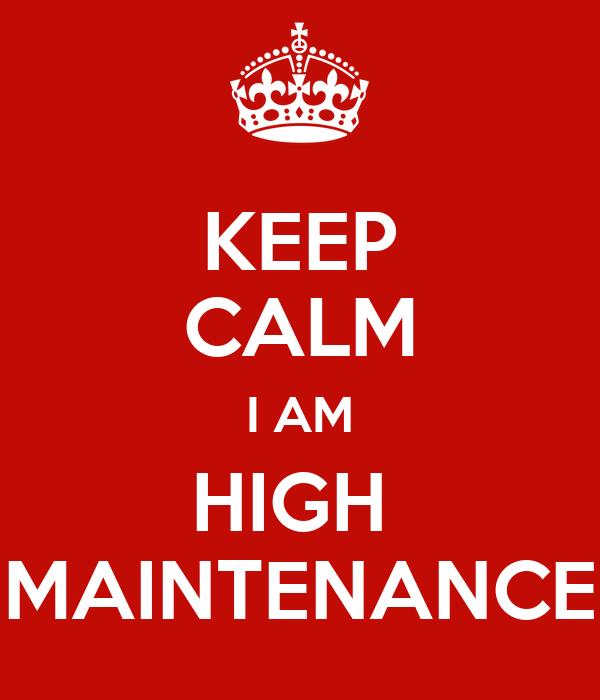 KEEP CALM I AM HIGH  MAINTENANCE