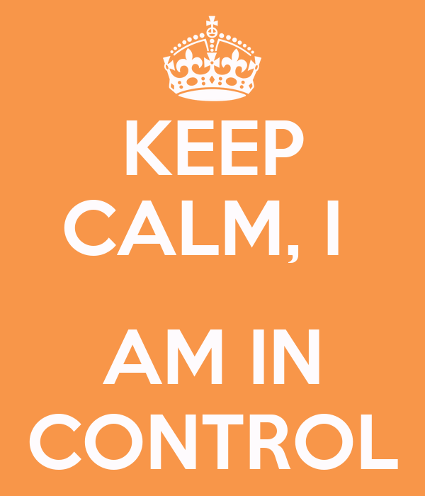 KEEP CALM, I   AM IN CONTROL