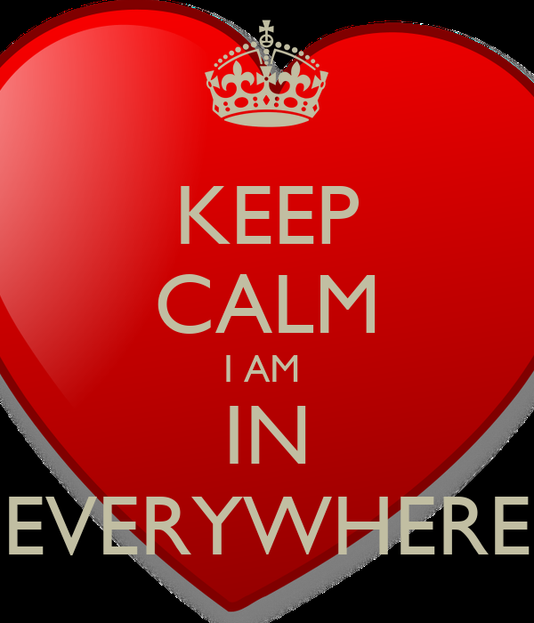 KEEP CALM I AM  IN EVERYWHERE