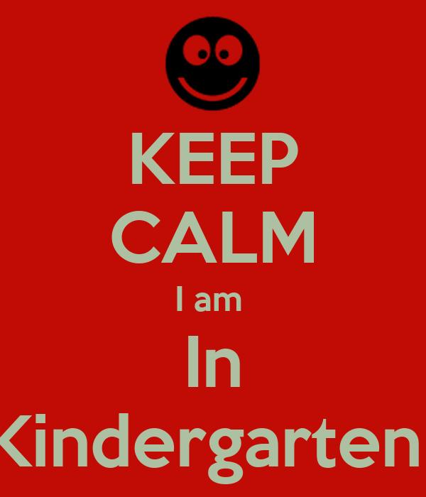 KEEP CALM I am  In Kindergarten