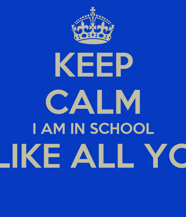 KEEP CALM I AM IN SCHOOL I CAN'T LIKE ALL YOUR PICS