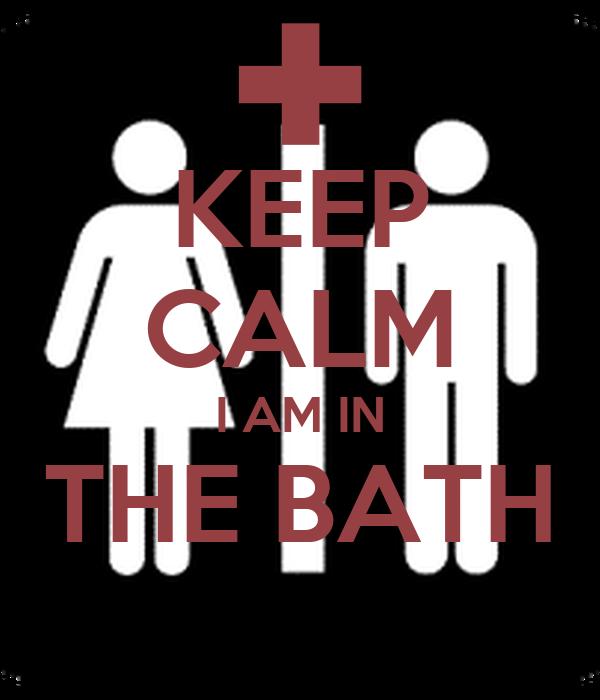 KEEP CALM I AM IN THE BATH