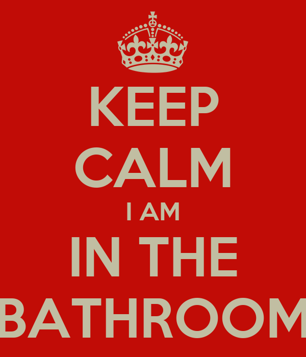 KEEP CALM I AM IN THE BATHROOM