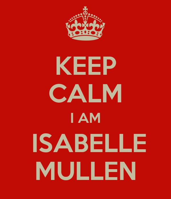 KEEP CALM I AM  ISABELLE MULLEN