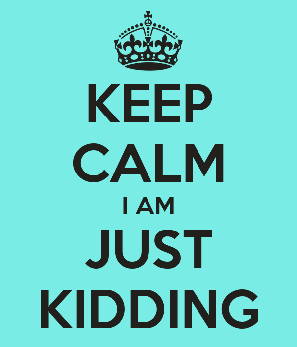 KEEP CALM I AM JUST KIDDING