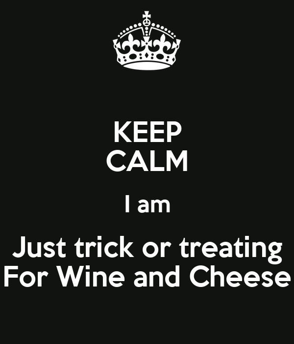 KEEP CALM I am Just trick or treating For Wine and Cheese