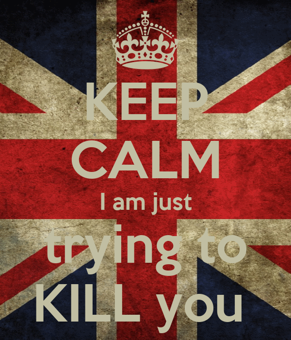 KEEP CALM I am just trying to KILL you