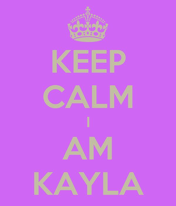 KEEP CALM I AM KAYLA