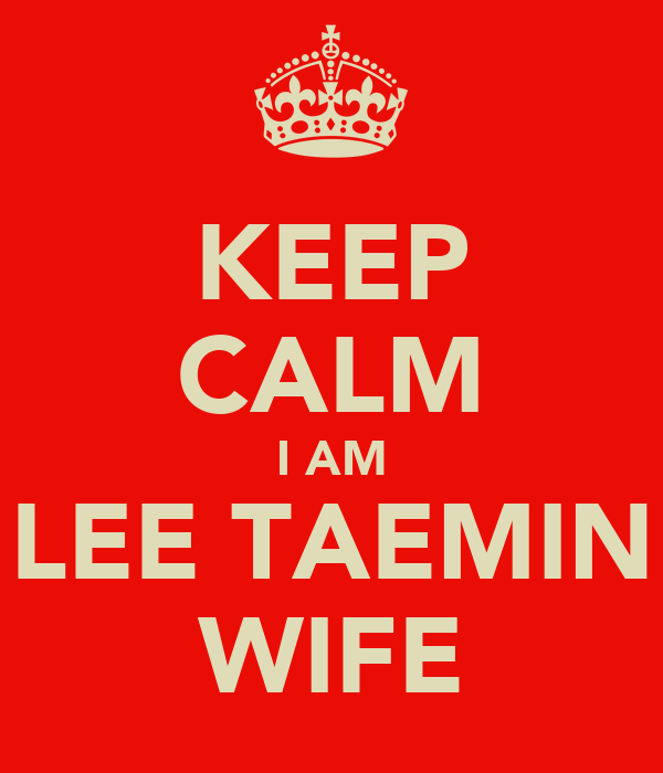 KEEP CALM I AM LEE TAEMIN WIFE