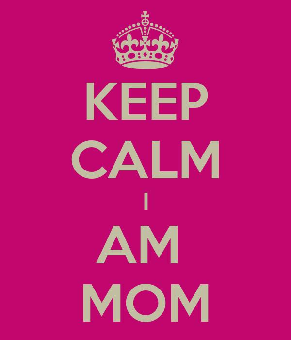 KEEP CALM I AM  MOM