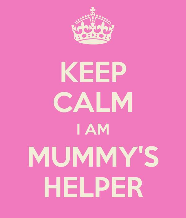 KEEP CALM I AM MUMMY'S HELPER