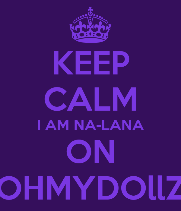 KEEP CALM I AM NA-LANA ON OHMYDOllZ