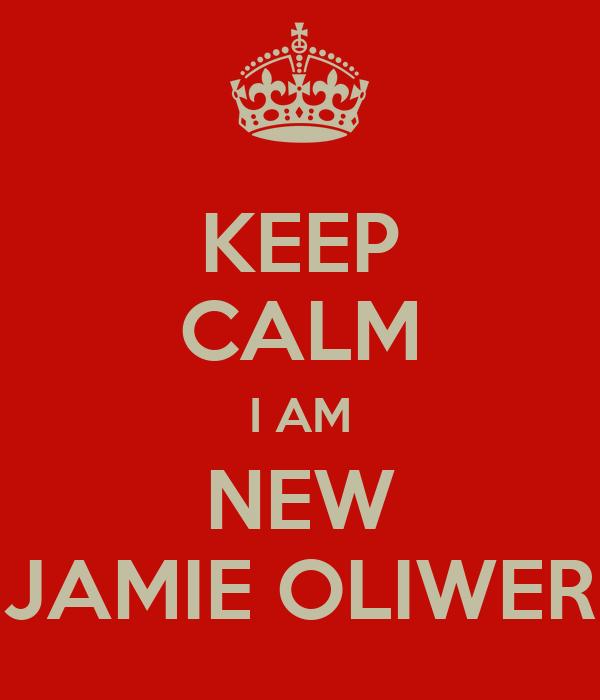 KEEP CALM I AM NEW JAMIE OLIWER