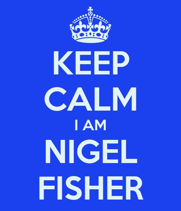 KEEP CALM I AM NIGEL FISHER