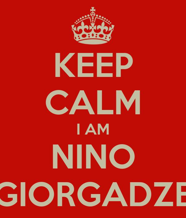 KEEP CALM I AM NINO GIORGADZE