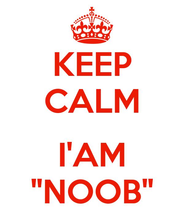 """KEEP CALM  I'AM """"NOOB"""""""