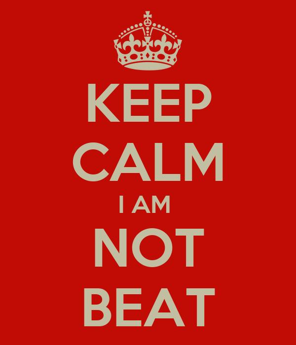 KEEP CALM I AM  NOT BEAT