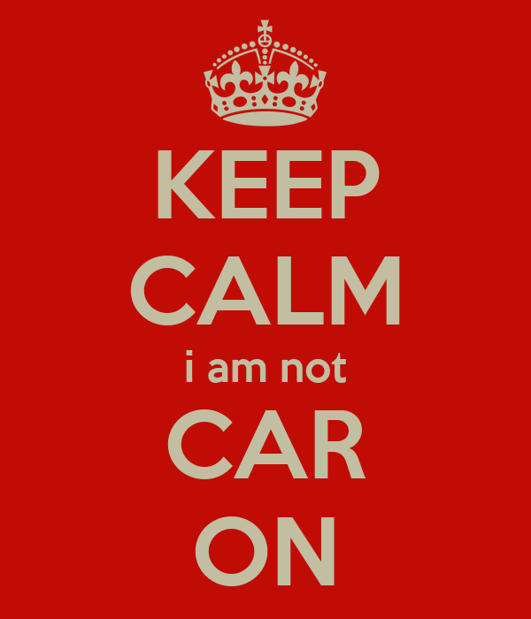 KEEP CALM i am not CAR ON