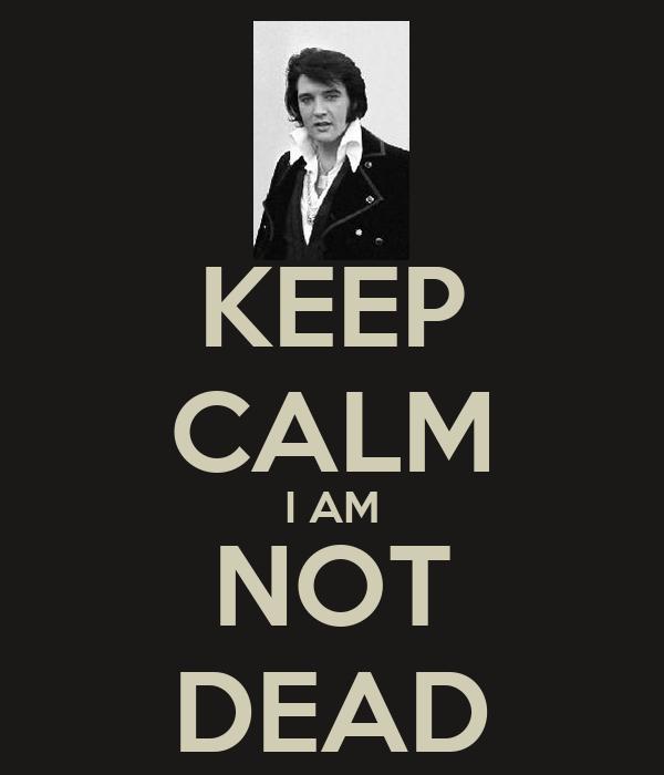 KEEP CALM I AM NOT DEAD